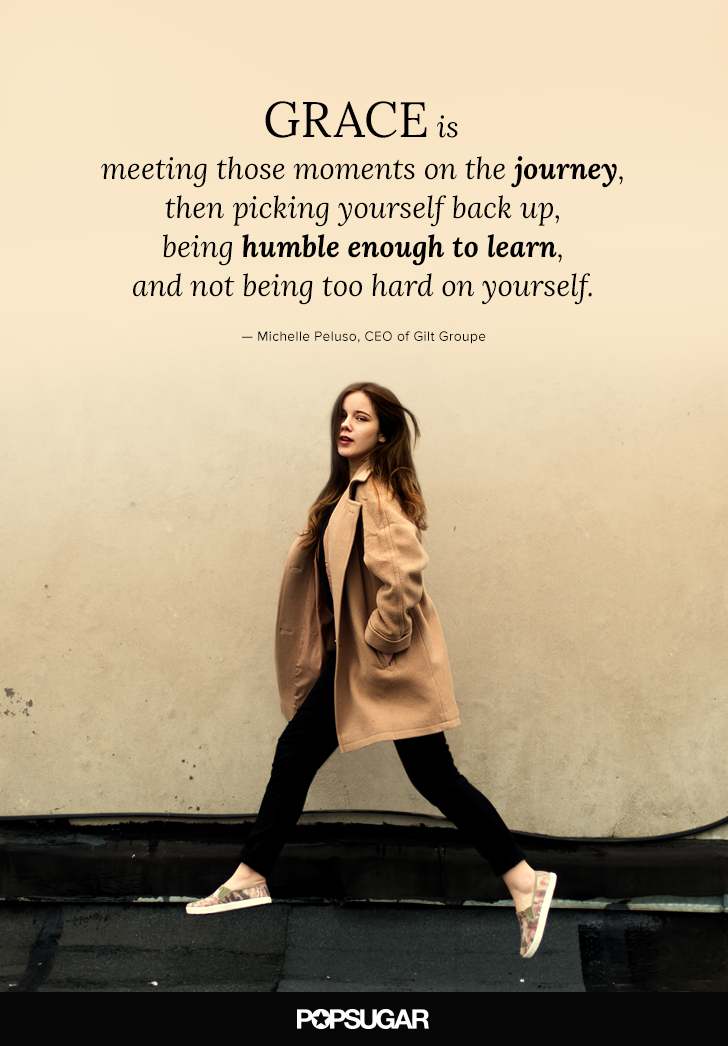 """""""Grace is meeting those moments on the journey, then picking yourself back up, being humble enough to learn, and not being too hard on yourself."""" — Michelle Peluso"""