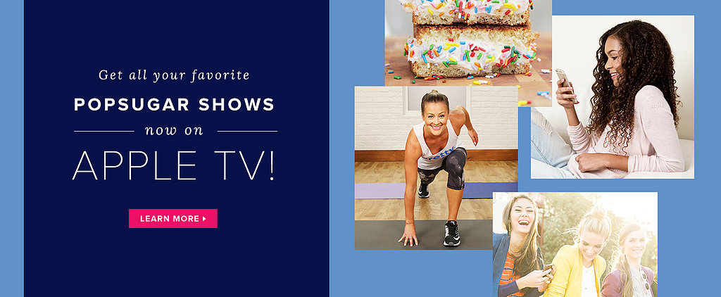 Get All Your Favorite POPSUGAR Shows Now on Apple TV!